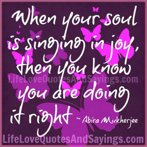 When Your Soul Is Singing In Joy, then You Know you are doing it right ...
