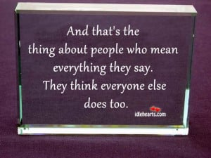 ... who mean everything they say. They think everyone else does too