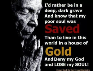rather be in a deep, dark grave and know that my poor soul was ...