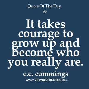 ... quotes, It takes courage to grow up and become who you really are