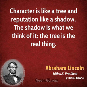 Character is like a tree and reputation like a shadow. The shadow is ...