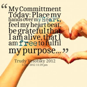 Quotes Picture: my committment today: place my hands over my heart ...