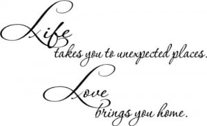 to unexpected places. Love brings you home. inspirational wall quotes ...
