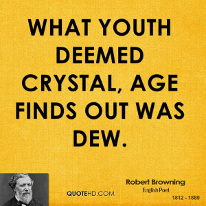 What Youth deemed crystal, Age finds out was dew.
