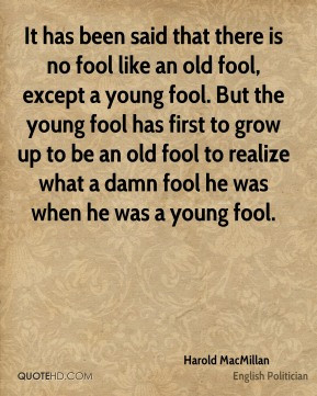 Harold MacMillan - It has been said that there is no fool like an old ...