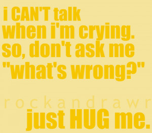 """... crying, so don't ask me """"what's wrong?"""". Just hug me"""