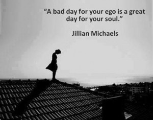 Jillian Michaels Quote: A Bad Day For Your Ego Is a Great Day For Your ...