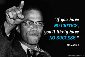 """... If you have no critics, you'll likely have no success."""" ~ Malcolm X"""