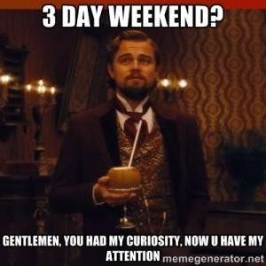 day weekend?Gentlemen, you had my curiosity, now u have my attention