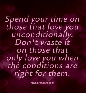 time on those that love you unconditionally. Don't waste it on those ...