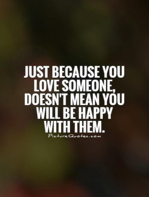 just-because-you-love-someone-doesnt-mean-you-will-be-happy-with-them ...
