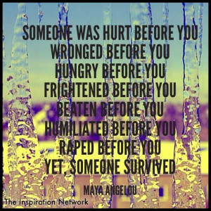Someone was hurt before you. Wronged before you. Hungry before you ...