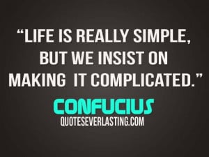 ... is really simple, but we insist on making it complicated. - Confucius