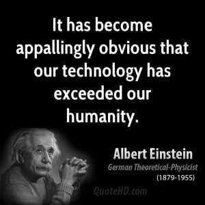 ... appallingly obvious that our technology has exceeded our humanity