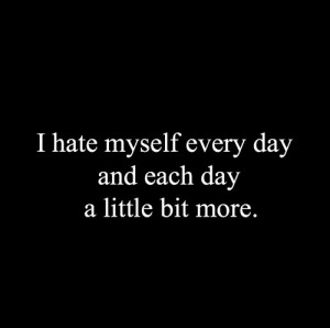 Hate Myself Quotes ~ Pix For > I Hate Myself Quotes