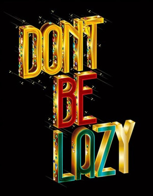 Don't be lazy! Work toward your goals!