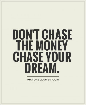 Don't chase the money chase your dream. Picture Quote #1