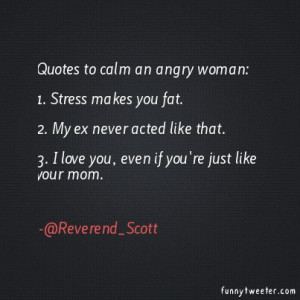 Quotes to calm an angry woman:1. Stress makes you fat.2. My ex never ...