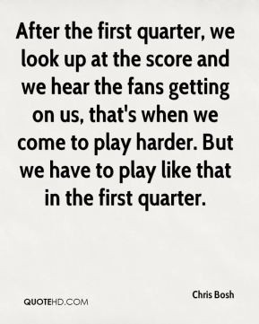Chris Bosh - After the first quarter, we look up at the score and we ...