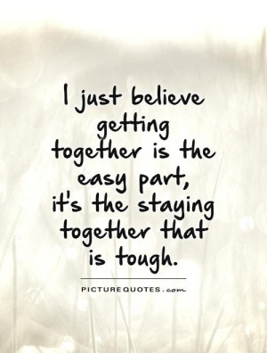 believe getting together is the easy part, it's the staying together ...