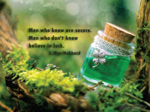 """Men who know are secure. Men who don't know believe in luck."""""""
