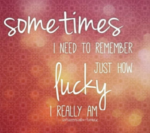 ... Quotations sometimes I need to remember just how lucky I really am