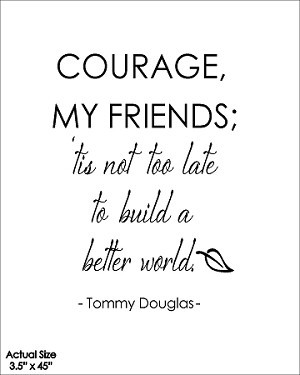 ... ; 'tis not too late to build a better world - Tommy Douglas- BLACK