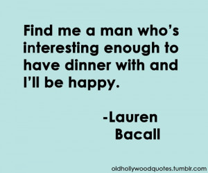 Lauren Bacall, Old Hollywood Quotes....So much truth in this quote!