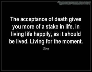 The Acceptance Of Death Gives You More Of A Stake In Life