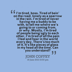 Quotes Picture: i'm tired, boss tired of bein' on the road, lonely as ...