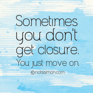 Sometimes you don't get closure. You just move on.