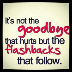 It's not the goodbye that hurts but the flashbacks that follow!