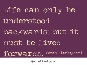 ... ; but it must be lived forwards. Soren Kierkegaard famous life quotes