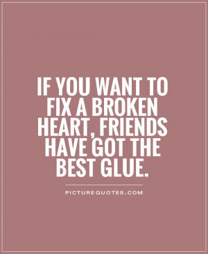 ... to fix a broken heart, friends have got the best glue Picture Quote #1