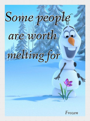 ... worth melting for --- Disney's Frozen 2013 Disney Quotes, Olaf Quotes