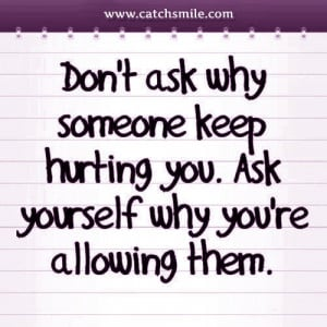 Dont Ask Why Someone Keep Hurting You – Ask Yourself Why You are ...