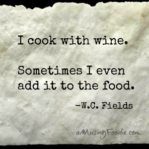 """... cook with wine. Sometimes I even add it to the food."""" -W.C. Fields"""