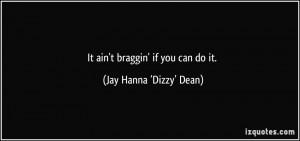 It ain't braggin' if you can do it. - Jay Hanna 'Dizzy' Dean