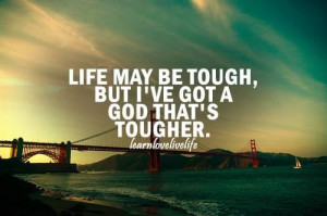 Life may be tough. but i've got a God that's tougher.