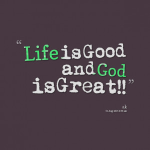 Quotes Picture: life is good and god is great!!