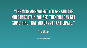 The more ambivalent you are and the more uncertain you are, then you ...