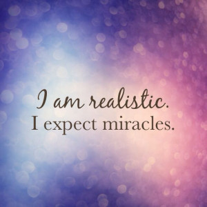 am realistic. I expect miracles!
