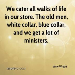... The old men, white collar, blue collar, and we get a lot of ministers