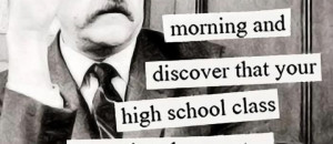 morning and discover that your high school class