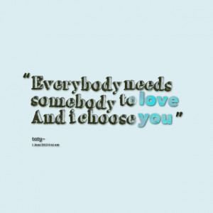 Quotes Picture: everybody needs somebody to love and i choose you
