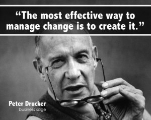 "... effective way to manage change is the create it. "" — Peter Drucker"
