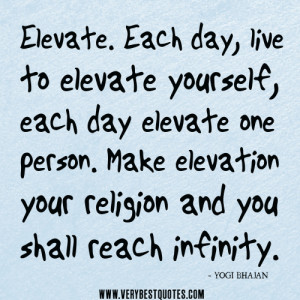 Elevate. Each day, live to elevate yourself, each day elevate one ...