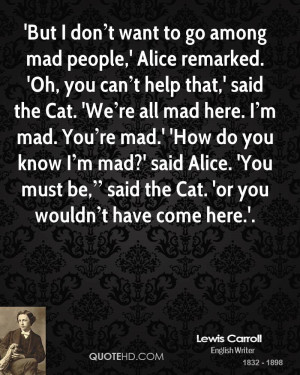 But I don t want to go among mad people,' Alice remarked. 'Oh, you ...