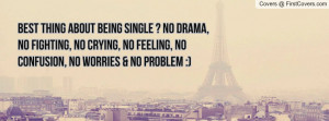 Best thing about being SINGLE ? No drama, no fighting, no crying, no ...