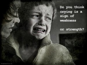 Strength. Tears needn't be a sign of weakness. I've actually never ...